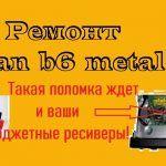 Ремонт uclan b6 metal. Такая поломка ждет и ваши бюджетные ресиверы!